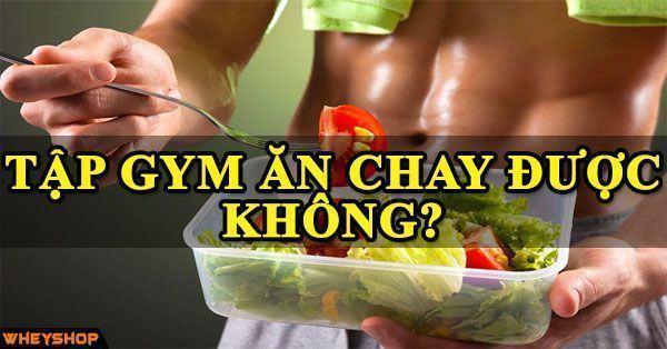 Tập thể hình có ăn chay được không và đây câu trả lời chính xác nhất -